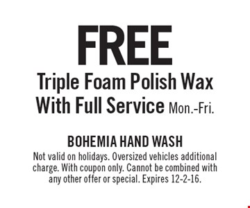 Free Triple Foam Polish Wax, With Full Service, Mon.-Fri. Not valid on holidays. Oversized vehicles additional charge. With coupon only. Cannot be combined with any other offer or special. Expires 12-2-16.