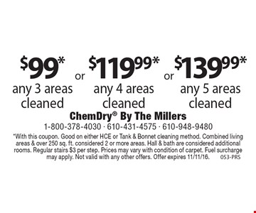 Any 5 areas cleaned $130.99, Any 4 areas cleaned $119.99 or Any 3 areas cleaned $99*. *With this coupon. Good on either HCE or Tank & Bonnet cleaning method. Combined living areas & over 250 sq. ft. considered 2 or more areas. Hall & bath are considered additional rooms. Regular stairs $3 per step. Prices may vary with condition of carpet. Fuel surcharge may apply. Not valid with any other offers. Offer expires 11/11/16. 053-PRS
