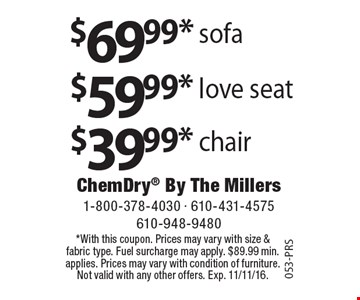 $39.99 chair. $59.99 love seat. $69.99 sofa. *With this coupon. Prices may vary with size & fabric type. Fuel surcharge may apply. $89.99 min. applies. Prices may vary with condition of furniture. Not valid with any other offers. Exp. 11/11/16. 053-PRS