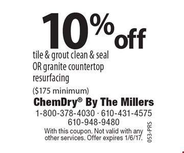 10% off tile & grout clean & seal OR granite countertop resurfacing ($175 minimum). With this coupon. Not valid with any other services. Offer expires 1/6/17.053-PRS