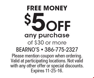 Free money. $5 off any purchase of $30 or more. Please mention coupon when ordering.Valid at participating locations. Not valid with any other offer or special discounts.Expires 11-25-16.