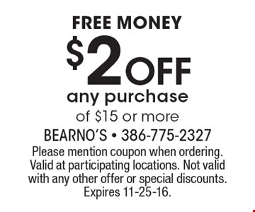 Free money. $2 off any purchase of $15 or more. Please mention coupon when ordering.Valid at participating locations. Not valid with any other offer or special discounts.Expires 11-25-16.