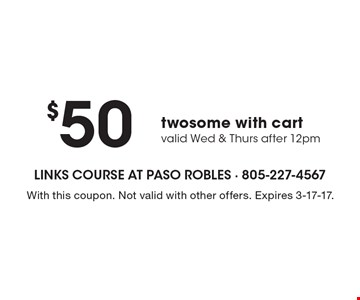 $50 twosome with cart, valid Wed & Thurs after 12pm. With this coupon. Not valid with other offers. Expires 3-17-17.