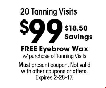 $99 20 tanning visits. Free eyebrow wax w/ purchase of tanning visits. Must present coupon. Not valid with other coupons or offers. Expires 2-28-17.