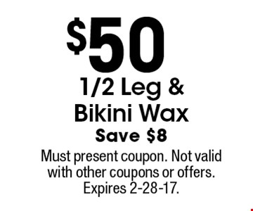 $50 1/2 leg & bikini wax. Save $8. Must present coupon. Not valid with other coupons or offers. Expires 2-28-17.