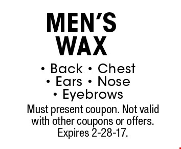 Men's wax. Back, chest, ears, nose, eyebrows. Must present coupon. Not valid with other coupons or offers. Expires 2-28-17.