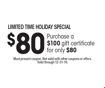 Limited time holiday special. Purchase a $100 gift certificate for only $80. Must present coupon. Not valid with other coupons or offers. Valid through 12-31-16.