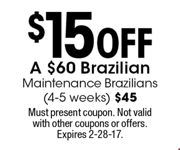 $15 off a $60 Brazilian. Maintenance Brazilians (4-5 weeks) $45. Must present coupon. Not valid with other coupons or offers. Expires 2-28-17.