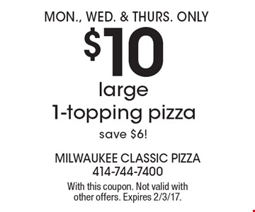 Mon., Wed. & Thurs. Only $10 large1-topping pizza, save $6! With this coupon. Not valid with other offers. Expires 2/3/17.