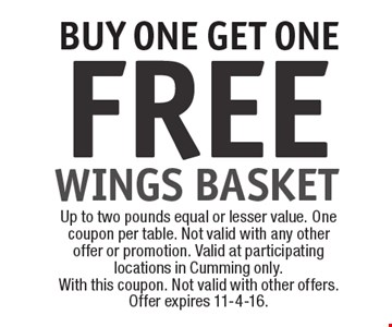 FREE WINGS BASKET BUY ONE GET ONE! Up to two pounds equal or lesser value. One coupon per table. Not valid with any other offer or promotion. Valid at participating locations in Cumming only. With this coupon. Not valid with other offers. Offer expires 11-4-16.