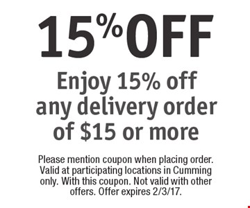 15% OFF Enjoy 15% off any delivery order of $15 or more. Please mention coupon when placing order. Valid at participating locations in Cumming only. With this coupon. Not valid with other offers. Offer expires 2/3/17.