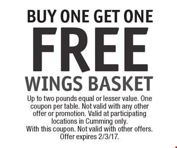 FREE WINGS BASKET BUY ONE GET ONE. Up to two pounds equal or lesser value. One coupon per table. Not valid with any other offer or promotion. Valid at participating locations in Cumming only.With this coupon. Not valid with other offers. Offer expires 2/3/17.