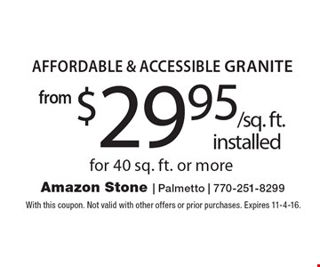 From $29.95 /sq. ft. installed. Affordable & Accessible Granite for 40 sq. ft. or more. With this coupon. Not valid with other offers or prior purchases. Expires 11-4-16.
