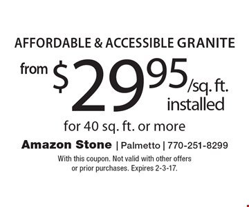 Affordable & Accessible Granite from $29.95 /sq. ft. installed  for 40 sq. ft. or more. With this coupon. Not valid with other offers or prior purchases. Expires 2-3-17.