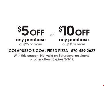 $5 OFF any purchase of $25 or more OR $10 OFF any purchase of $50 or more. With this coupon. Not valid on Saturdays, on alcohol or other offers. Expires 3/3/17.