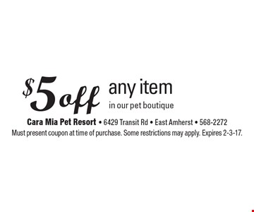 $5 off any item in our pet boutique. Must present coupon at time of purchase. Some restrictions may apply. Expires 2-3-17.