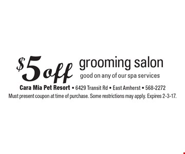 $5 off grooming salon good on any of our spa services. Must present coupon at time of purchase. Some restrictions may apply. Expires 2-3-17.