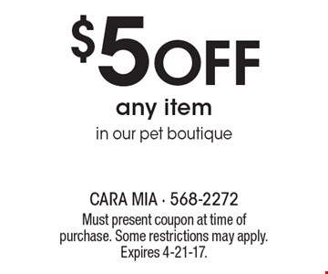 $5 Off any item in our pet boutique. Must present coupon at time of purchase. Some restrictions may apply. Expires 4-21-17.