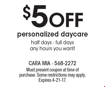 $5 Off personalized daycare. Half days - full days any hours you want!. Must present coupon at time of purchase. Some restrictions may apply. Expires 4-21-17.