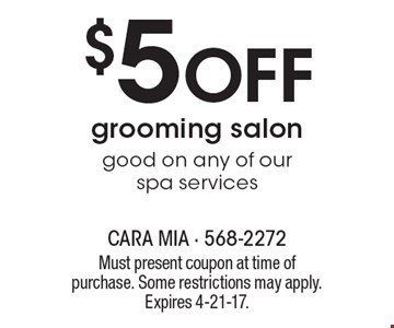$5 Off grooming salon. Good on any of our spa services. Must present coupon at time of purchase. Some restrictions may apply. Expires 4-21-17.