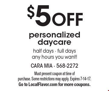 $5 OFF personalized daycare half days - full days any hours you want!. Must present coupon at time of purchase. Some restrictions may apply. Expires 7-14-17.Go to LocalFlavor.com for more coupons.