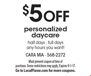 $5 OFF personalized daycare half days - full days any hours you want!. Must present coupon at time of purchase. Some restrictions may apply. Expires 9-1-17.Go to LocalFlavor.com for more coupons.