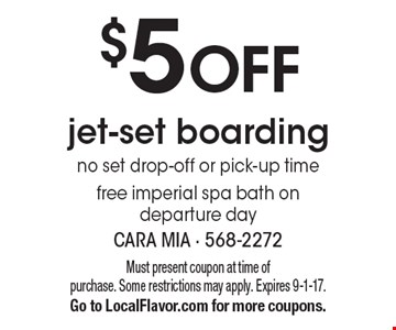 $5 OFF jet-set boarding no set drop-off or pick-up time free imperial spa bath on departure day. Must present coupon at time of purchase. Some restrictions may apply. Expires 9-1-17.Go to LocalFlavor.com for more coupons.