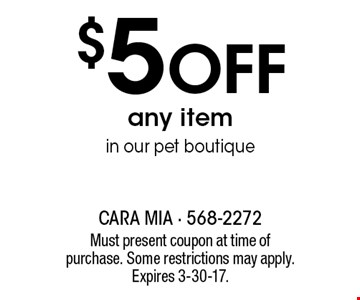 $5 Off any item in our pet boutique. Must present coupon at time of purchase. Some restrictions may apply. Expires 3-30-17.