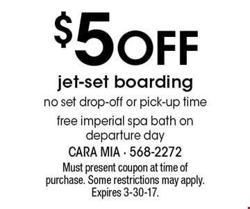 $5Off jet-set boarding no set drop-off or pick-up time free imperial spa bath on departure day. Must present coupon at time of purchase. Some restrictions may apply. Expires 3-30-17.