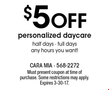 $5 Off personalized daycare half days - full days any hours you want!. Must present coupon at time of purchase. Some restrictions may apply. Expires 3-30-17.