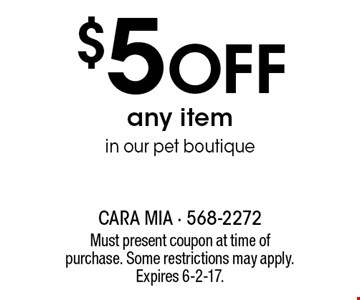 $5 off any item in our pet boutique. Must present coupon at time of purchase. Some restrictions may apply. Expires 6-2-17.