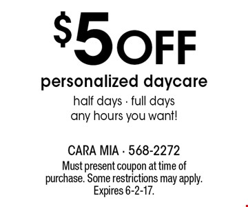 $5 off personalized daycare. Half days - full days any hours you want! Must present coupon at time of purchase. Some restrictions may apply. Expires 6-2-17.