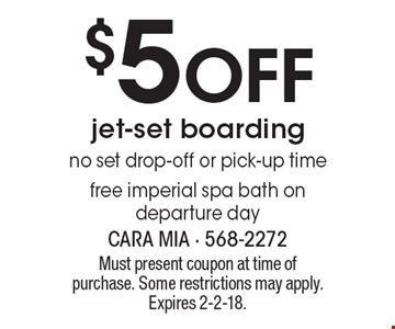 $5 Off jet-set boarding, no set drop-off or pick-up time. Free imperial spa bath on departure day. Must present coupon at time of purchase. Some restrictions may apply. Expires 2-2-18.