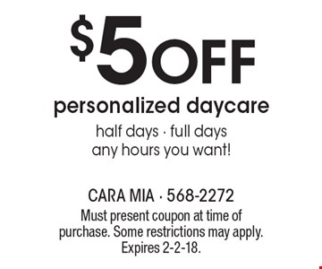 $5 Off personalized daycare. Half days - full days. Any hours you want! Must present coupon at time of purchase. Some restrictions may apply. Expires 2-2-18.
