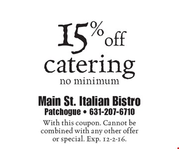 15% off catering no minimum. With this coupon. Cannot be combined with any other offer or special. Exp. 12-2-16.