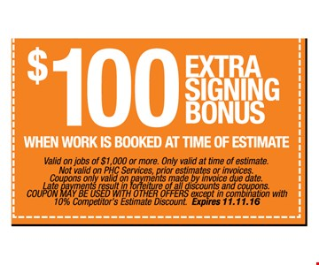 $100 extra signing bonus when work is booked at time of estimate. Valid on jobs of $1,000 or more. Only valid at time of estimate. Not valid on PHC Services, prior estimates or invoices. Coupons only valid on payments made by invoice due date. Late payments result in forfeiture of all discounts and coupons. COUPON MAY BE USED WITH OTHER OFFERS except in combination with 10% Competitor's Estimate Discount.