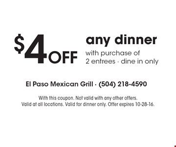 $4 Off any dinner with purchase of 2 entrees - dine in only. With this coupon. Not valid with any other offers. Valid at all locations. Valid for dinner only. Offer expires 10-28-16.
