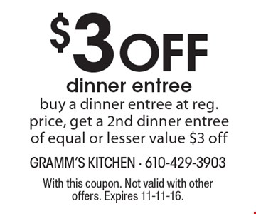 $3 Off dinner entree. Buy a dinner entree at reg. price, get a 2nd dinner entree of equal or lesser value $3 off. With this coupon. Not valid with other offers. Expires 11-11-16.