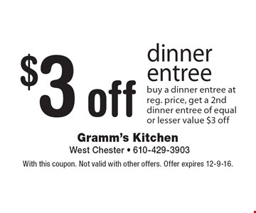 $3 off dinner entree buy a dinner entree at reg. price, get a 2nd dinner entree of equal or lesser value $3 off. With this coupon. Not valid with other offers. Offer expires 12-9-16.