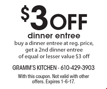 $3 Off dinner entree. Buy a dinner entree at reg. price, get a 2nd dinner entree of equal or lesser value $3 off. With this coupon. Not valid with other offers. Expires 1-6-17.