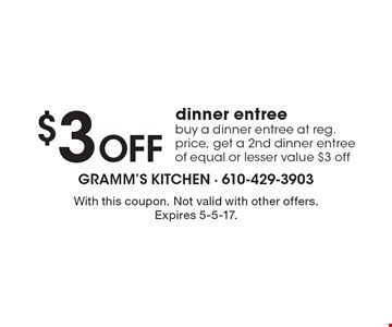 $3 Off dinner entree. Buy a dinner entree at reg. price, get a 2nd dinner entree of equal or lesser value $3 off. With this coupon. Not valid with other offers. Expires 5-5-17.