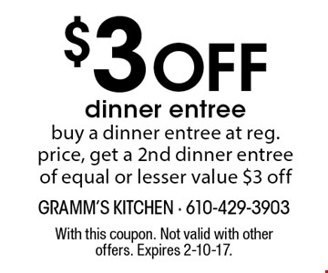 $3 Off dinner entree. Buy a dinner entree at reg. price, get a 2nd dinner entree of equal or lesser value $3 off. With this coupon. Not valid with other offers. Expires 2-10-17.
