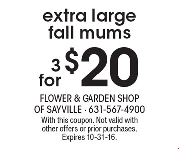 3 for $20 extra large fall mums. With this coupon. Not valid with other offers or prior purchases. Expires 10-31-16.