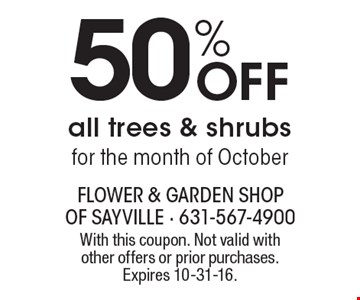 50% Off all trees & shrubs for the month of October. With this coupon. Not valid with other offers or prior purchases. Expires 10-31-16.