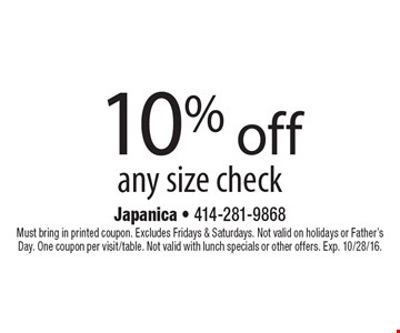 10% off any size check. Must bring in printed coupon. Excludes Fridays & Saturdays. Not valid on holidays or Father's Day. One coupon per visit/table. Not valid with lunch specials or other offers. Exp. 10/28/16.