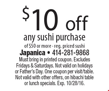 $10 off any sushi purchase of $50 or more. Reg. priced sushi. Must bring in printed coupon. Excludes Fridays & Saturdays. Not valid on holidays or Father's Day. One coupon per visit/table. Not valid with other offers, on hibachi table or lunch specials. Exp. 10/28/16.