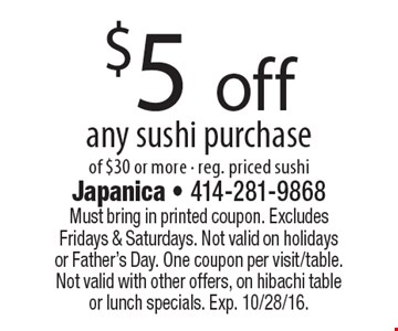 $5 off any sushi purchase of $30 or more. Reg. priced sushi. Must bring in printed coupon. Excludes Fridays & Saturdays. Not valid on holidays or Father's Day. One coupon per visit/table. Not valid with other offers, on hibachi table or lunch specials. Exp. 10/28/16.