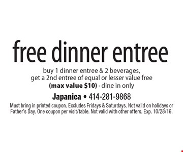 free dinner entree buy 1 dinner entree & 2 beverages, get a 2nd entree of equal or lesser value free (max value $10). Dine in only. Must bring in printed coupon. Excludes Fridays & Saturdays. Not valid on holidays or Father's Day. One coupon per visit/table. Not valid with other offers. Exp. 10/28/16.