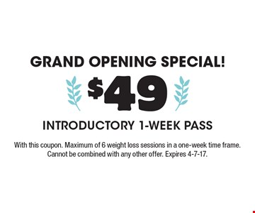 Grand opening special! $49 Introductory 1-Week Pass. With this coupon. Maximum of 6 weight loss sessions in a one-week time frame. Cannot be combined with any other offer. Expires 4-7-17.