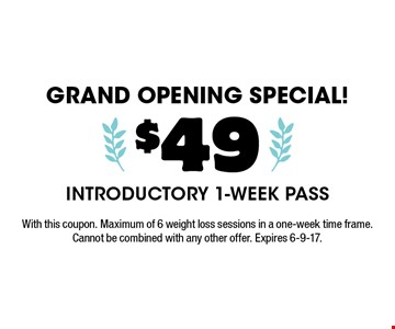 grand opening special! $49 Introductory 1-Week Pass. With this coupon. Maximum of 6 weight loss sessions in a one-week time frame. Cannot be combined with any other offer. Expires 6-9-17.
